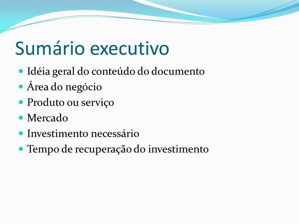 Sumário executivo Idéia geral do conteúdo do documento Área do negócio Produto ou serviço Mercado Investimento necessário Tempo de recuperação do inve