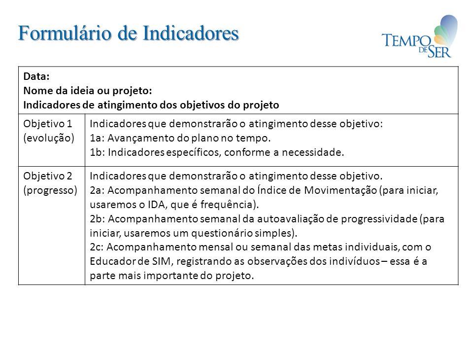 Formulário de Indicadores Data: Nome da ideia ou projeto: Indicadores de atingimento dos objetivos do projeto Objetivo 1 (evolução) Indicadores que de