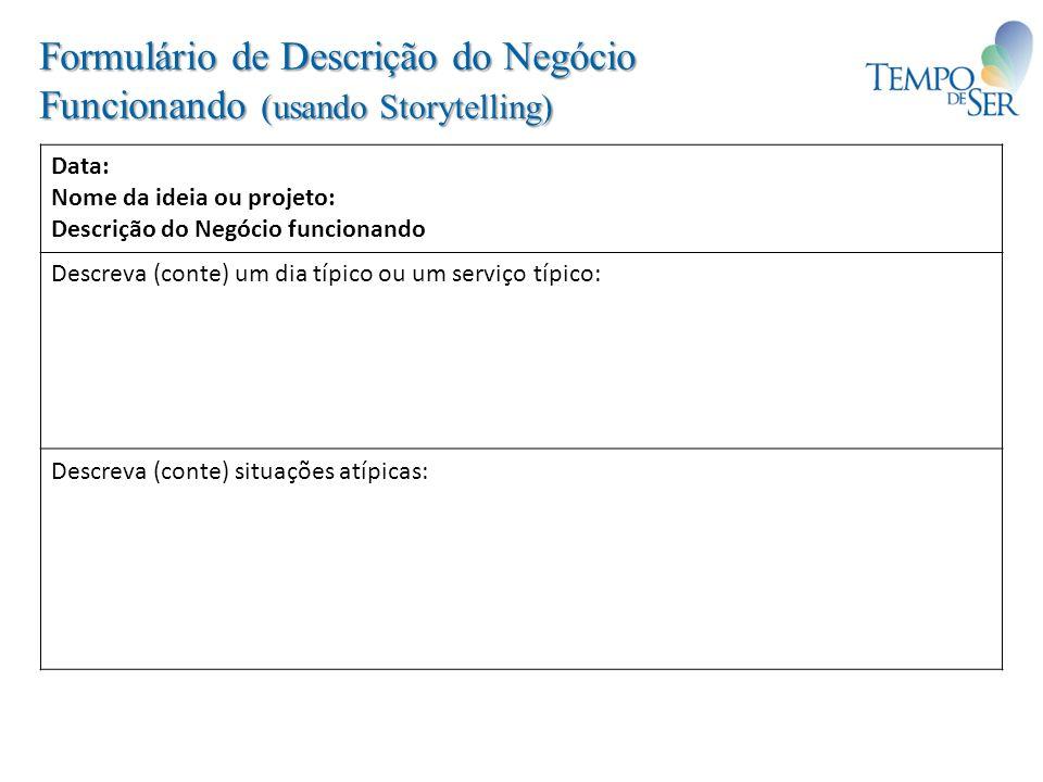 Formulário de Descrição do Negócio Funcionando (usando Storytelling) Data: Nome da ideia ou projeto: Descrição do Negócio funcionando Descreva (conte)