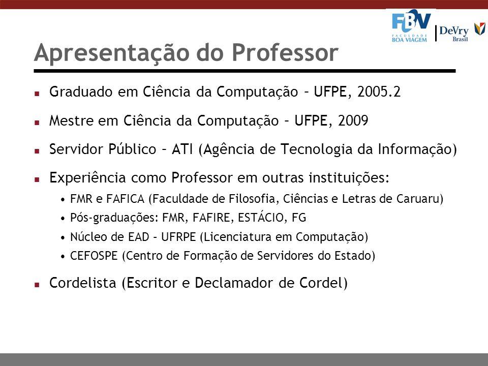 Apresentação do Professor n Graduado em Ciência da Computação – UFPE, 2005.2 n Mestre em Ciência da Computação – UFPE, 2009 n Servidor Público – ATI (Agência de Tecnologia da Informação) n Experiência como Professor em outras instituições: FMR e FAFICA (Faculdade de Filosofia, Ciências e Letras de Caruaru) Pós-graduações: FMR, FAFIRE, ESTÁCIO, FG Núcleo de EAD – UFRPE (Licenciatura em Computação) CEFOSPE (Centro de Formação de Servidores do Estado) n Cordelista (Escritor e Declamador de Cordel)