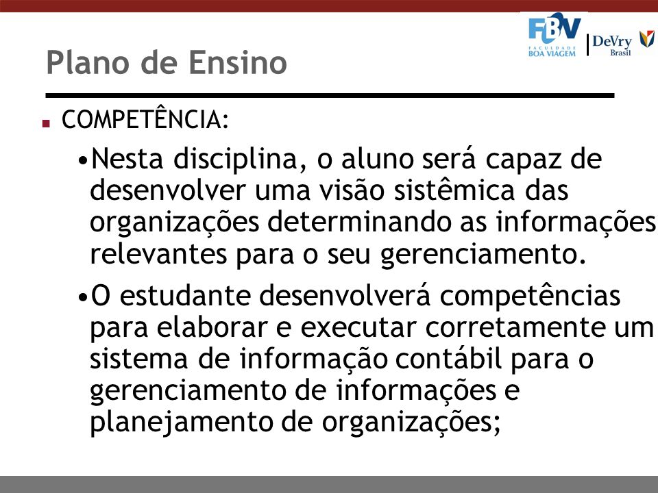 Plano de Ensino n COMPETÊNCIA: Nesta disciplina, o aluno será capaz de desenvolver uma visão sistêmica das organizações determinando as informações relevantes para o seu gerenciamento.