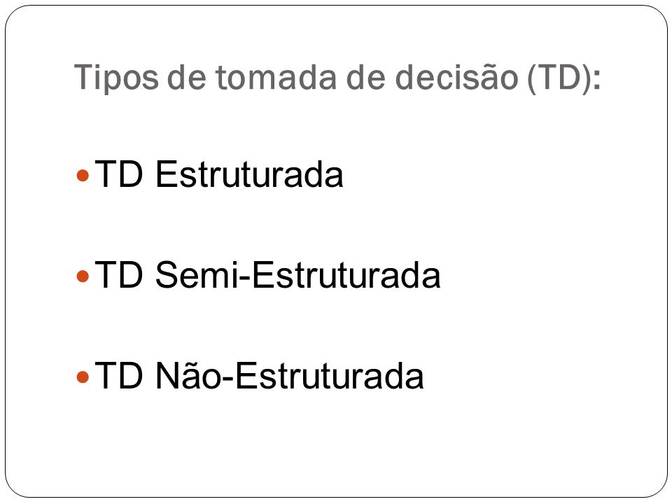 Tipos de tomada de decisão (TD): TD Estruturada TD Semi-Estruturada TD Não-Estruturada