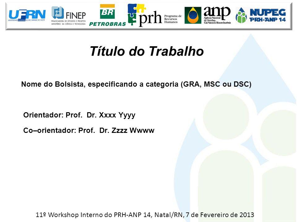 Nome do Bolsista, especificando a categoria (GRA, MSC ou DSC) Orientador: Prof. Dr. Xxxx Yyyy Co–orientador: Prof. Dr. Zzzz Wwww Título do Trabalho 11