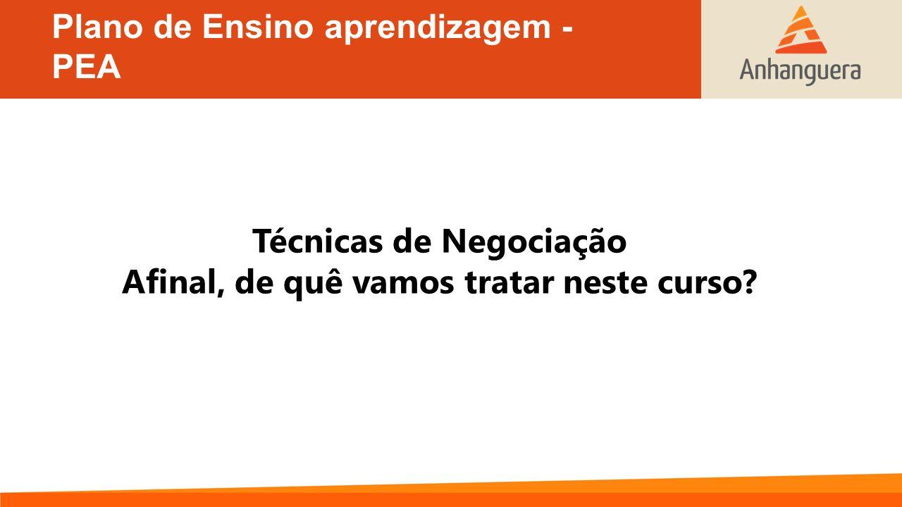 Plano de Ensino aprendizagem - PEA Técnicas de Negociação Afinal, de quê vamos tratar neste curso?