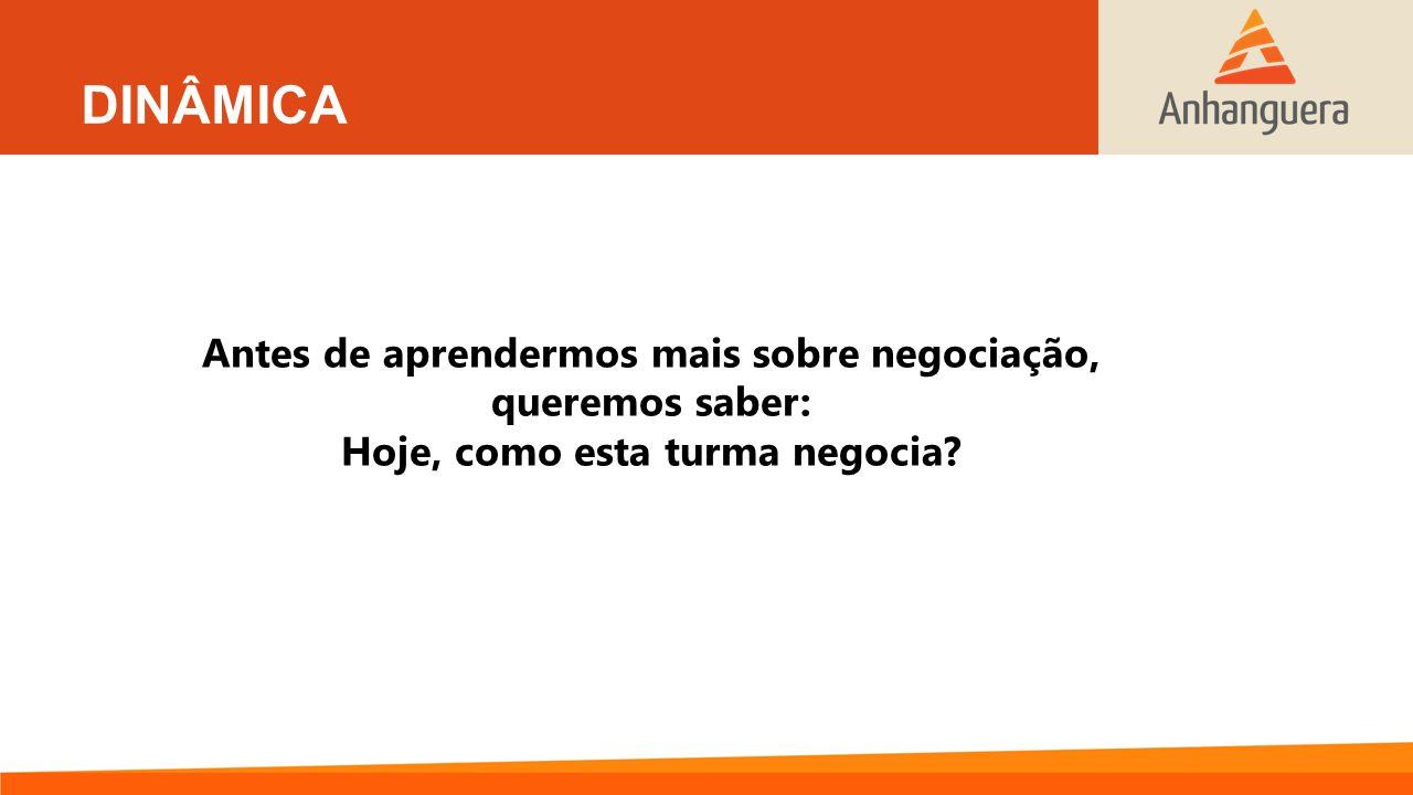 DINÂMICA Antes de aprendermos mais sobre negociação, queremos saber: Hoje, como esta turma negocia?