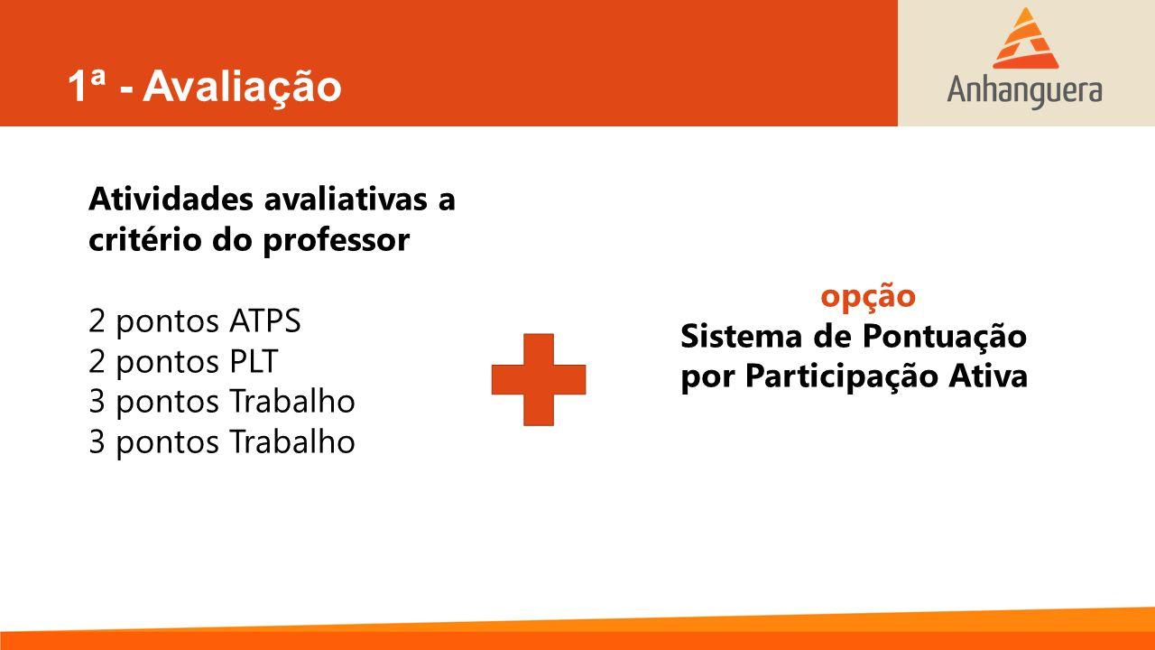 1ª - Avaliação Atividades avaliativas a critério do professor 2 pontos ATPS 2 pontos PLT 3 pontos Trabalho opção Sistema de Pontuação por Participação