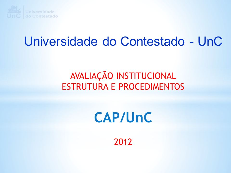 Universidade do Contestado - UnC AVALIAÇÃO INSTITUCIONAL ESTRUTURA E PROCEDIMENTOS CAP/UnC 2012