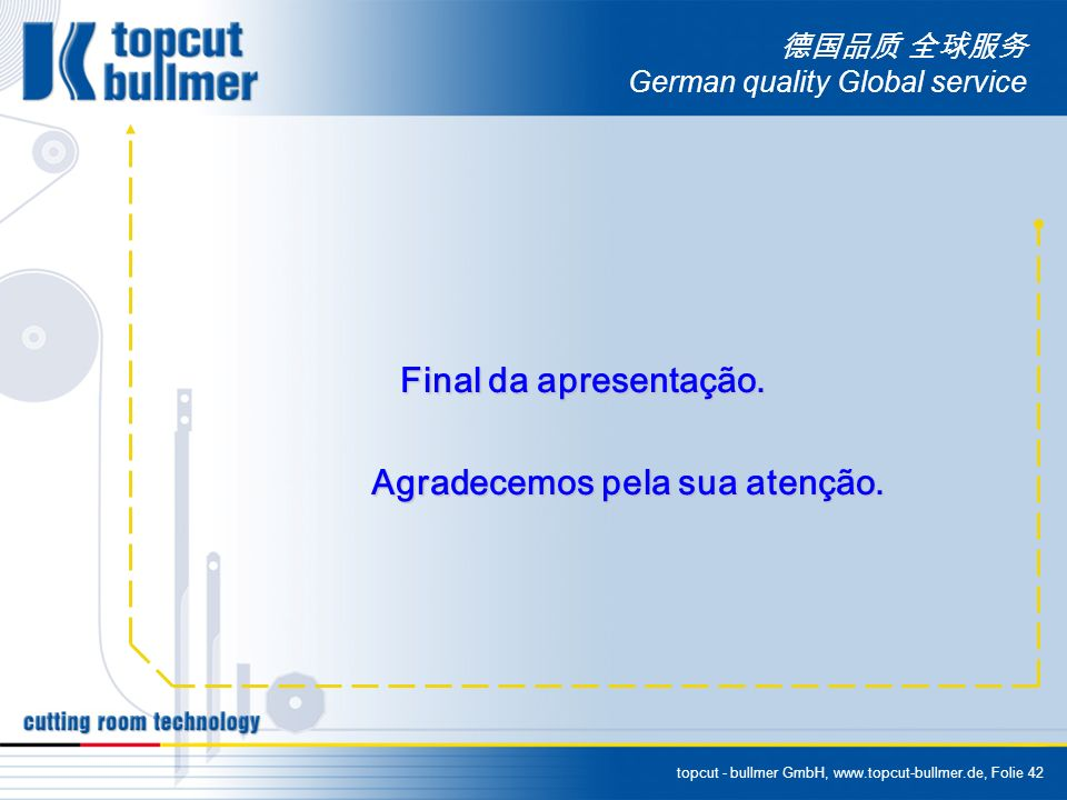 topcut - bullmer GmbH, www.topcut-bullmer.de, Folie 42 German quality Global service Final da apresentação. Final da apresentação. Agradecemos pela su
