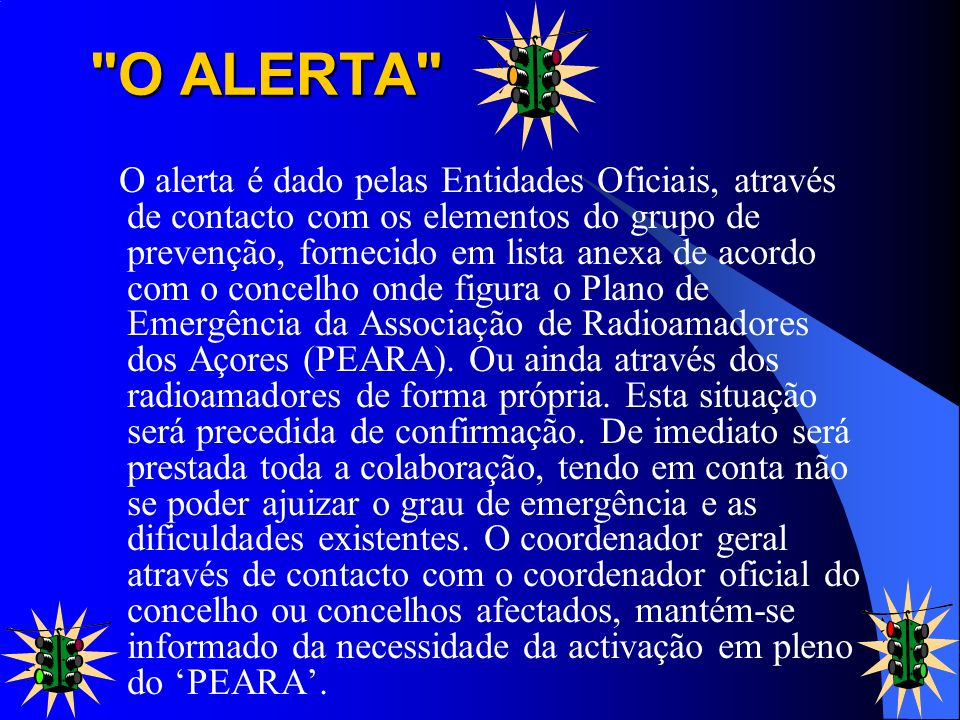 O ALERTA O alerta é dado pelas Entidades Oficiais, através de contacto com os elementos do grupo de prevenção, fornecido em lista anexa de acordo com o concelho onde figura o Plano de Emergência da Associação de Radioamadores dos Açores (PEARA).