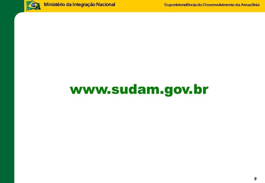 Ministério da Integração Nacional Superintendência do Desenvolvimento da Amazônia 9 www.sudam.gov.br