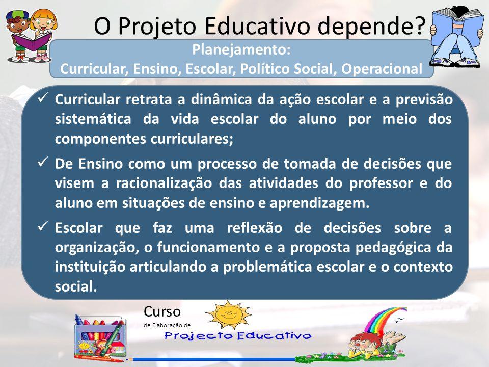 Curso de Elaboração de O Projeto Educativo depende? Curricular retrata a dinâmica da ação escolar e a previsão sistemática da vida escolar do aluno po