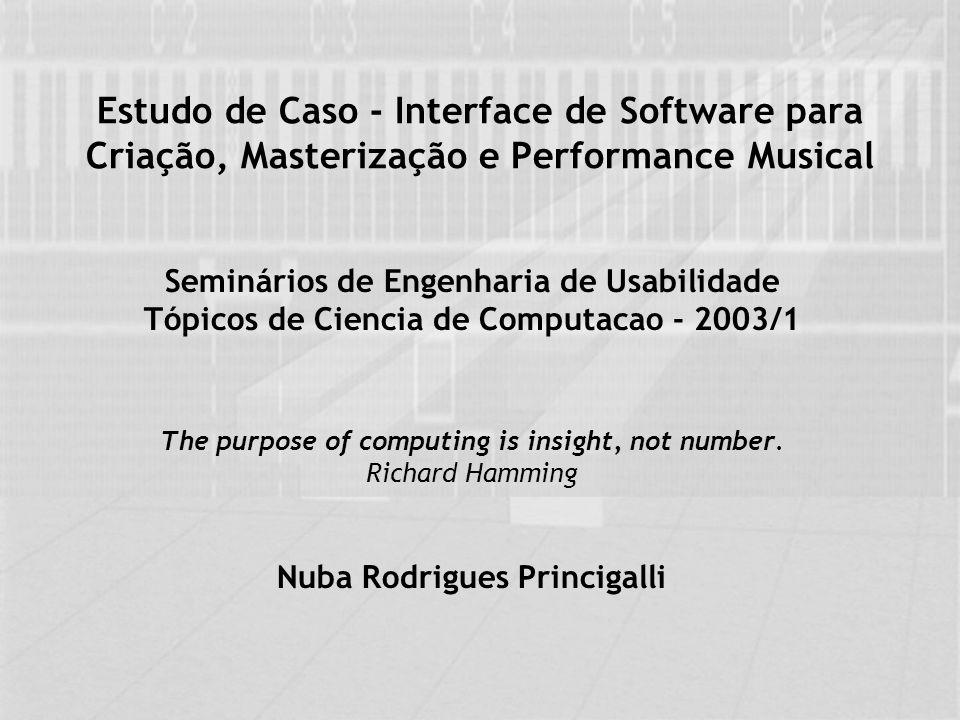 Estudo de Caso - Interface de Software para Criação, Masterização e Performance Musical Seminários de Engenharia de Usabilidade Tópicos de Ciencia de Computacao - 2003/1 The purpose of computing is insight, not number.