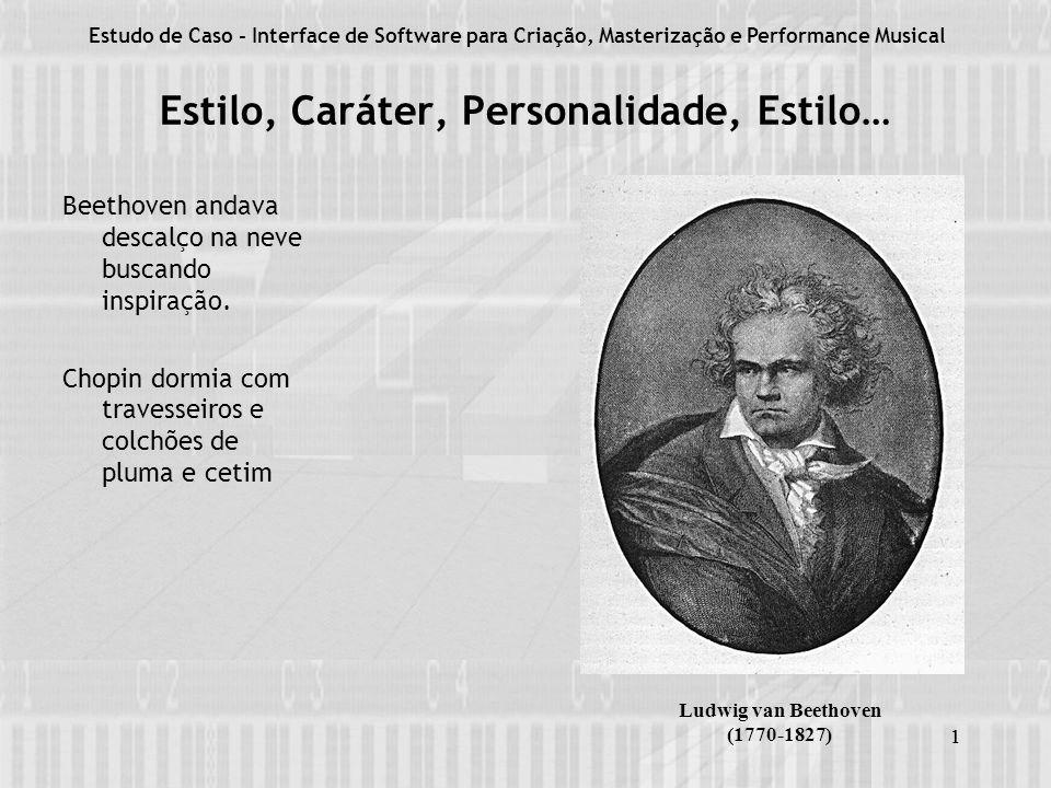 1 Estilo, Caráter, Personalidade, Estilo… Estudo de Caso - Interface de Software para Criação, Masterização e Performance Musical 1 Beethoven andava descalço na neve buscando inspiração.
