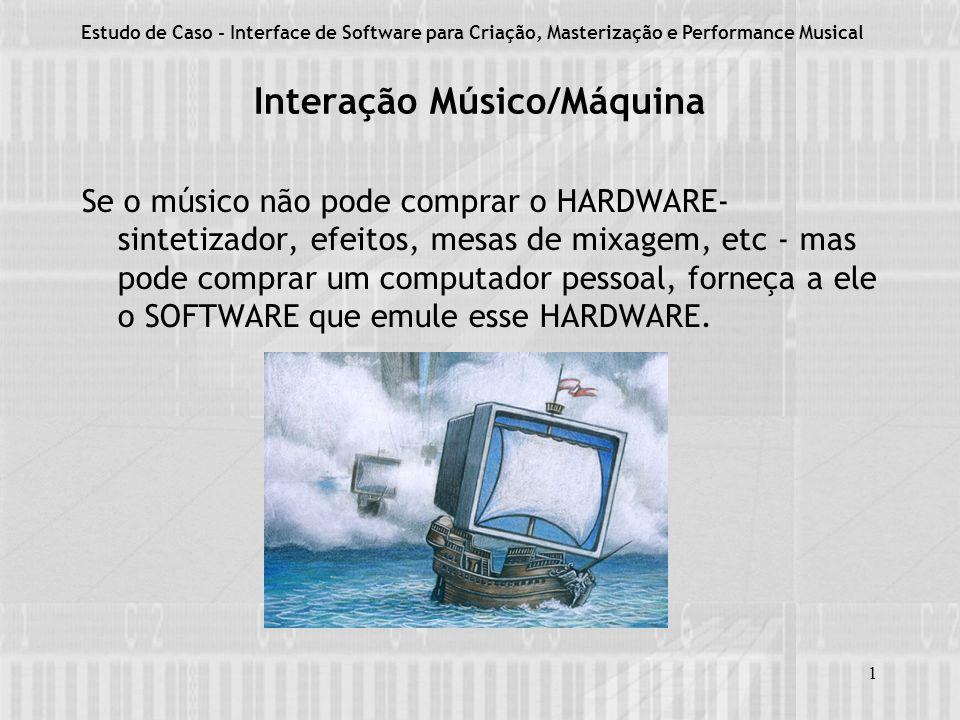 1 Interação Músico/Máquina Se o músico não pode comprar o HARDWARE- sintetizador, efeitos, mesas de mixagem, etc - mas pode comprar um computador pessoal, forneça a ele o SOFTWARE que emule esse HARDWARE.