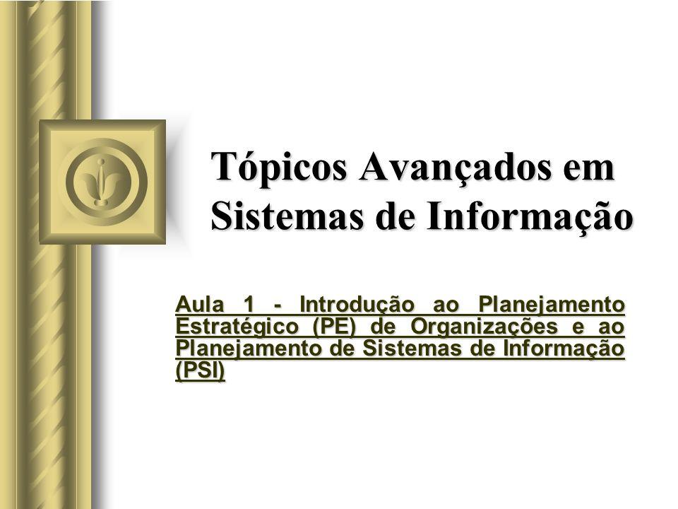 Tópicos Avançados em Sistemas de Informação Aula 1 - Introdução ao Planejamento Estratégico (PE) de Organizações e ao Planejamento de Sistemas de Informação (PSI)