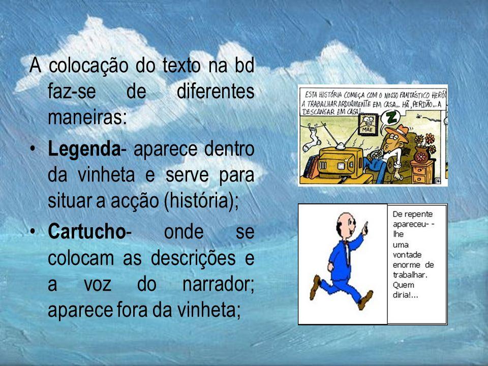 A colocação do texto na bd faz-se de diferentes maneiras: Legenda - aparece dentro da vinheta e serve para situar a acção (história); Cartucho - onde