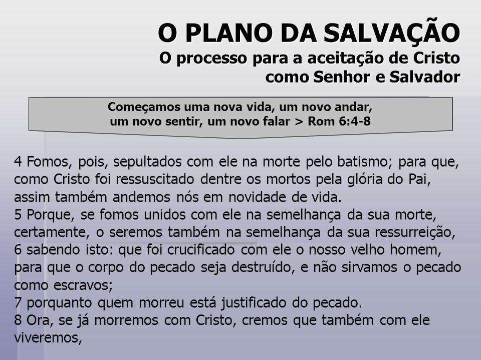 O PLANO DA SALVAÇÃO O processo para a aceitação de Cristo como Senhor e Salvador Começamos uma nova vida, um novo andar, um novo sentir, um novo falar