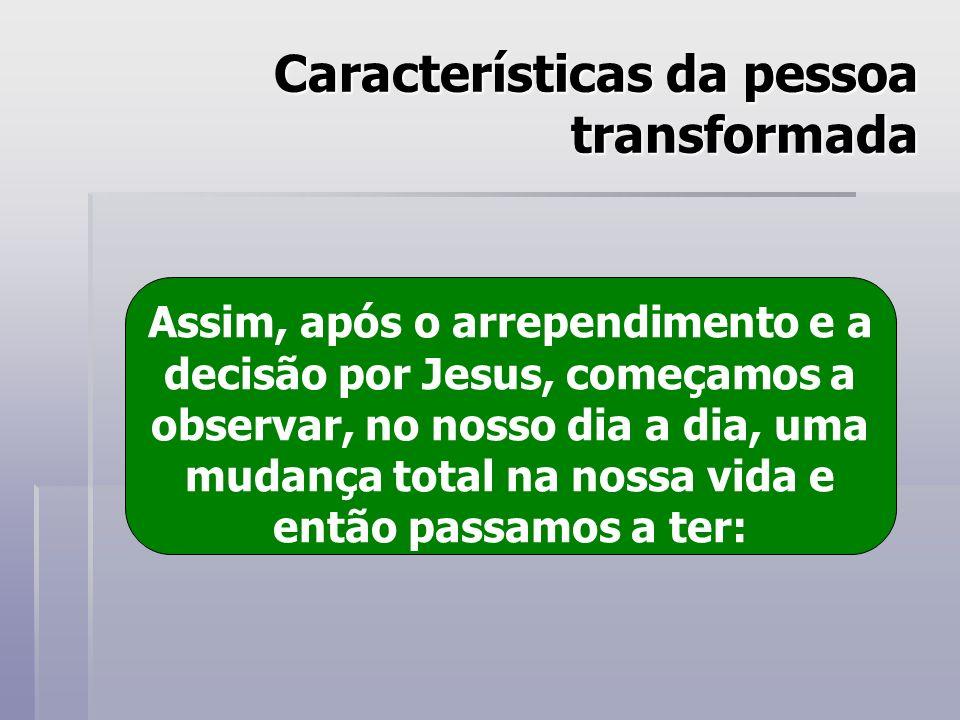 Características da pessoa transformada Assim, após o arrependimento e a decisão por Jesus, começamos a observar, no nosso dia a dia, uma mudança total