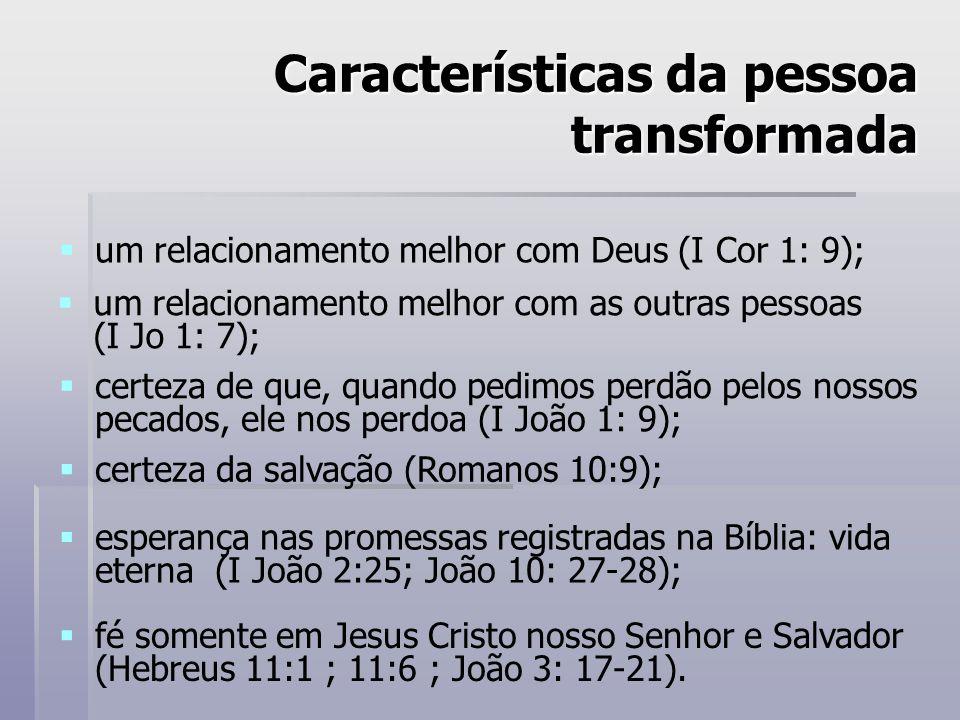 Características da pessoa transformada um relacionamento melhor com Deus (I Cor 1: 9); um relacionamento melhor com as outras pessoas (I Jo 1: 7); certeza de que, quando pedimos perdão pelos nossos pecados, ele nos perdoa (I João 1: 9); certeza da salvação (Romanos 10:9); esperança nas promessas registradas na Bíblia: vida eterna (I João 2:25; João 10: 27-28); fé somente em Jesus Cristo nosso Senhor e Salvador (Hebreus 11:1 ; 11:6 ; João 3: 17-21).