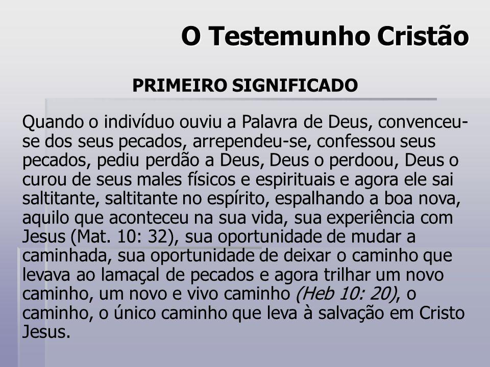 O Testemunho Cristão PRIMEIRO SIGNIFICADO Quando o indivíduo ouviu a Palavra de Deus, convenceu- se dos seus pecados, arrependeu-se, confessou seus pe