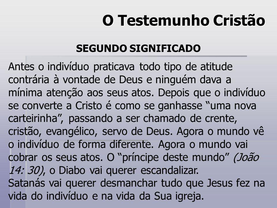 O Testemunho Cristão SEGUNDO SIGNIFICADO Antes o indivíduo praticava todo tipo de atitude contrária à vontade de Deus e ninguém dava a mínima atenção