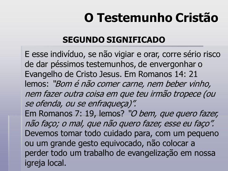 O Testemunho Cristão SEGUNDO SIGNIFICADO E esse indivíduo, se não vigiar e orar, corre sério risco de dar péssimos testemunhos, de envergonhar o Evangelho de Cristo Jesus.