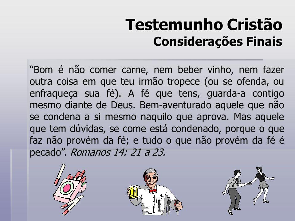 Testemunho Cristão Considerações Finais Bom é não comer carne, nem beber vinho, nem fazer outra coisa em que teu irmão tropece (ou se ofenda, ou enfraqueça sua fé).