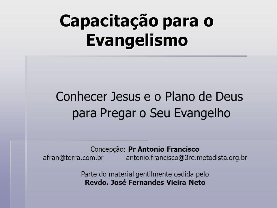 Capacitação para o Evangelismo Conhecer Jesus e o Plano de Deus para Pregar o Seu Evangelho Concepção: Pr Antonio Francisco afran@terra.com.brantonio.
