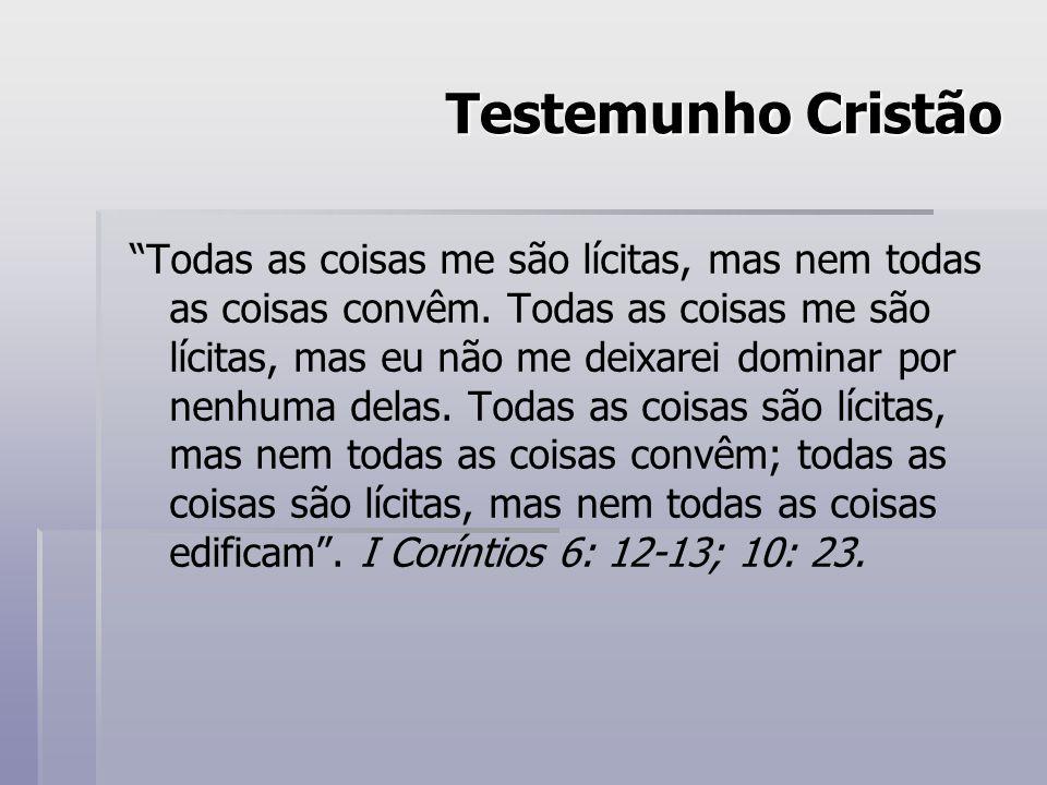 Testemunho Cristão Todas as coisas me são lícitas, mas nem todas as coisas convêm. Todas as coisas me são lícitas, mas eu não me deixarei dominar por