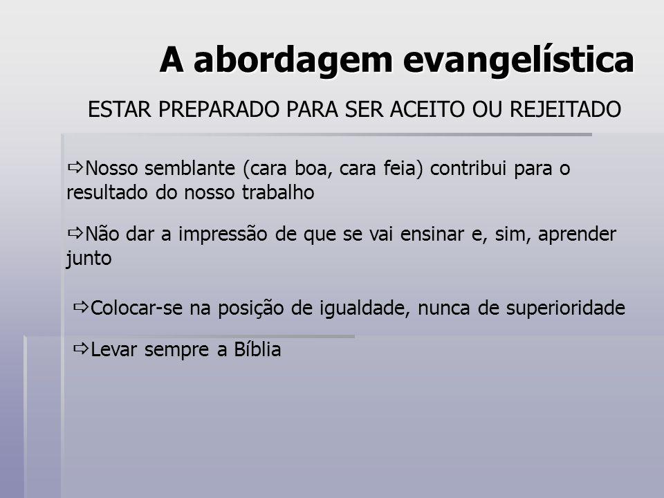A abordagem evangelística ESTAR PREPARADO PARA SER ACEITO OU REJEITADO Nosso semblante (cara boa, cara feia) contribui para o resultado do nosso traba