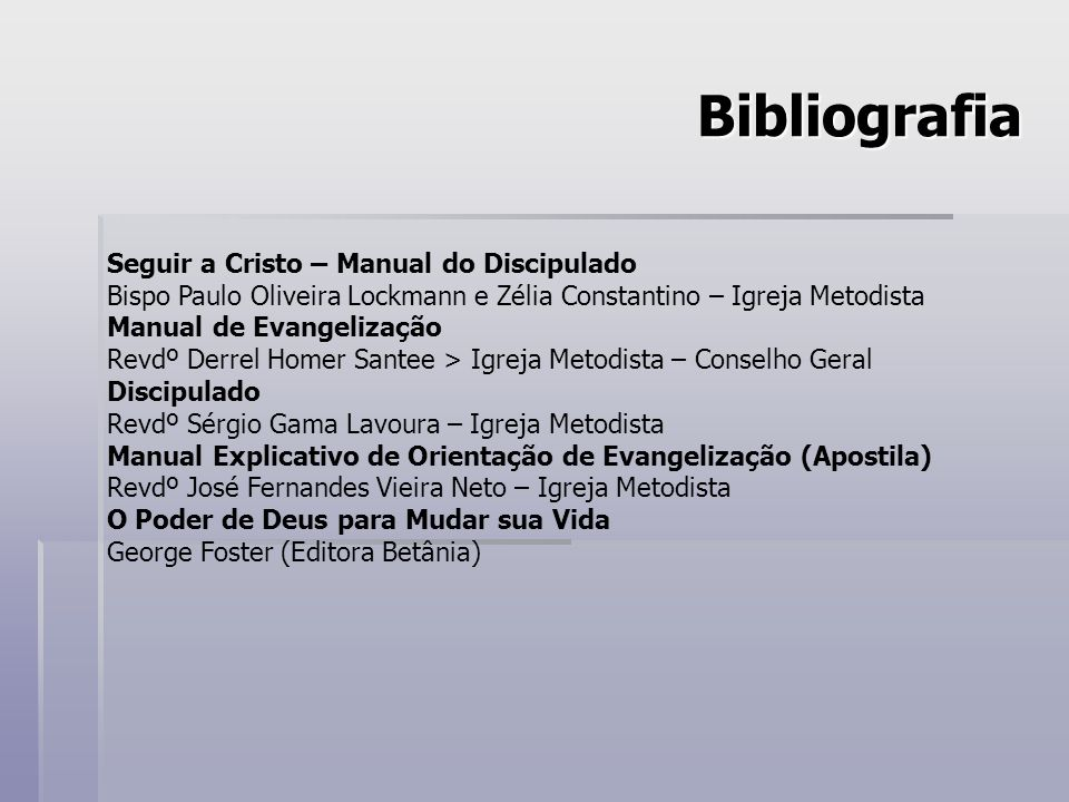 Bibliografia Seguir a Cristo – Manual do Discipulado Bispo Paulo Oliveira Lockmann e Zélia Constantino – Igreja Metodista Manual de Evangelização Revd