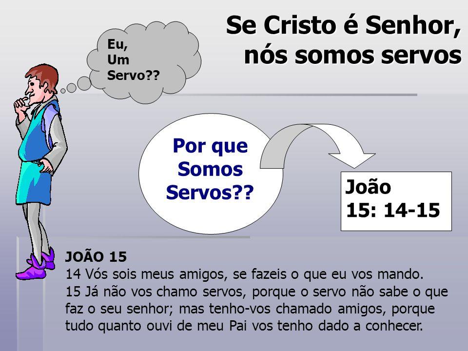 Se Cristo é Senhor, nós somos servos Por que Somos Servos?? Eu, Um Servo?? João 15: 14-15 JOÃO 15 14 Vós sois meus amigos, se fazeis o que eu vos mand