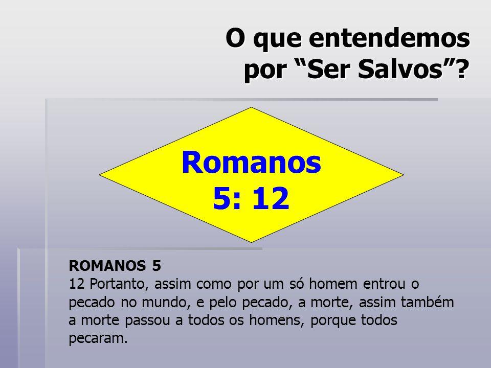 O que entendemos por Ser Salvos? Romanos 5: 12 ROMANOS 5 12 Portanto, assim como por um só homem entrou o pecado no mundo, e pelo pecado, a morte, ass