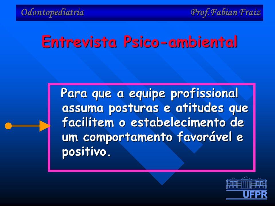 Odontopediatria Prof.Fabian Fraiz Entrevista Psico-ambiental Para que a equipe profissional assuma posturas e atitudes que facilitem o estabelecimento de um comportamento favorável e positivo.