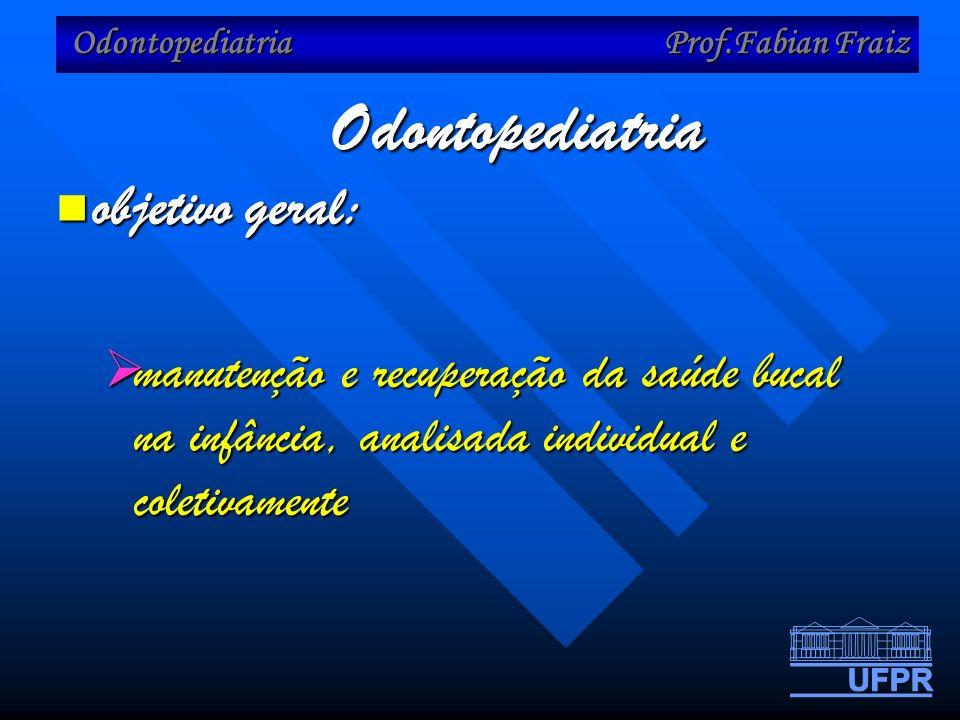 Odontopediatria Prof.Fabian Fraiz Odontopediatria objetivo geral: objetivo geral: manutenção e recuperação da saúde bucal na infância, analisada individual e coletivamente manutenção e recuperação da saúde bucal na infância, analisada individual e coletivamente