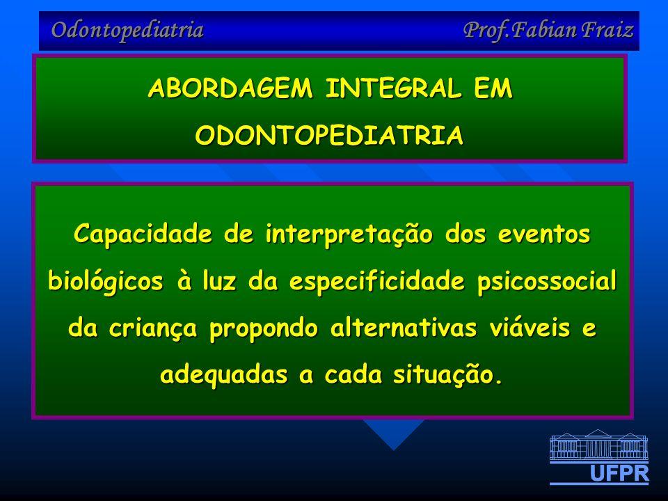 Odontopediatria Prof.Fabian Fraiz ABORDAGEM INTEGRAL EM ODONTOPEDIATRIA Capacidade de interpretação dos eventos biológicos à luz da especificidade psicossocial da criança propondo alternativas viáveis e adequadas a cada situação.