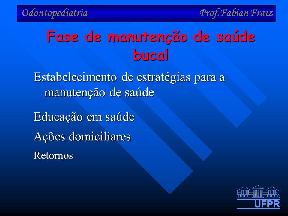 Odontopediatria Prof.Fabian Fraiz Estabelecimento de estratégias para a manutenção de saúde Fase de manutenção de saúde bucal Ações domiciliares Educação em saúde Retornos