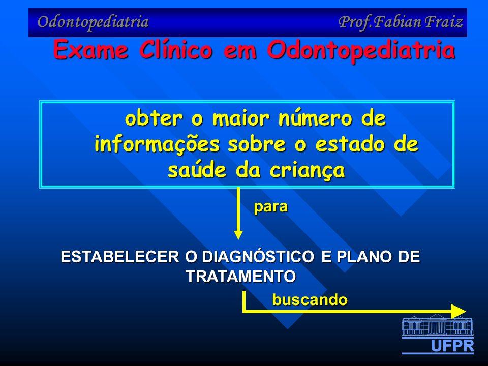 Odontopediatria Prof.Fabian Fraiz obter o maior número de informações sobre o estado de saúde da criança obter o maior número de informações sobre o estado de saúde da criança ESTABELECER O DIAGNÓSTICO E PLANO DE TRATAMENTO Exame Clínico em Odontopediatria para buscando