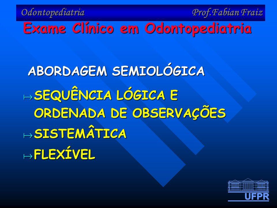 Odontopediatria Prof.Fabian Fraiz SEQUÊNCIA LÓGICA E ORDENADA DE OBSERVAÇÕES SEQUÊNCIA LÓGICA E ORDENADA DE OBSERVAÇÕES SISTEMÂTICA SISTEMÂTICA FLEXÍVEL FLEXÍVEL ABORDAGEM SEMIOLÓGICA Exame Clínico em Odontopediatria