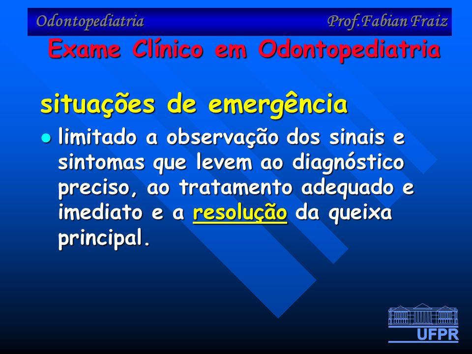 Odontopediatria Prof.Fabian Fraiz situações de emergência limitado a observação dos sinais e sintomas que levem ao diagnóstico preciso, ao tratamento adequado e imediato e a resolução da queixa principal.