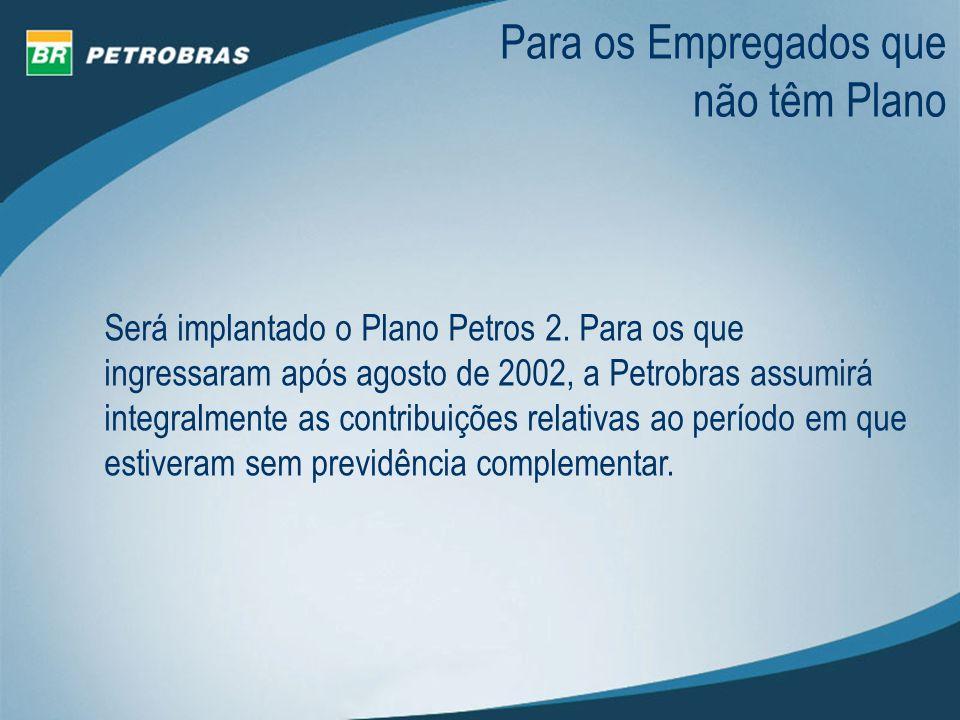Para os Empregados que não têm Plano Será implantado o Plano Petros 2. Para os que ingressaram após agosto de 2002, a Petrobras assumirá integralmente
