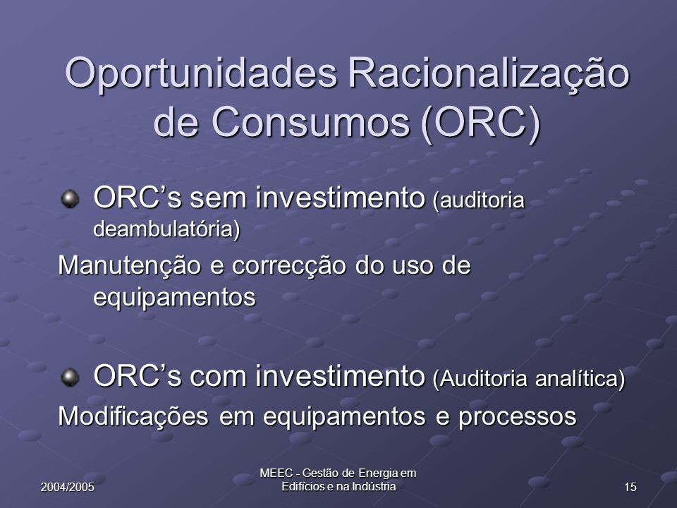 152004/2005 MEEC - Gestão de Energia em Edifícios e na Indústria Oportunidades Racionalização de Consumos (ORC) ORCs sem investimento (auditoria deamb