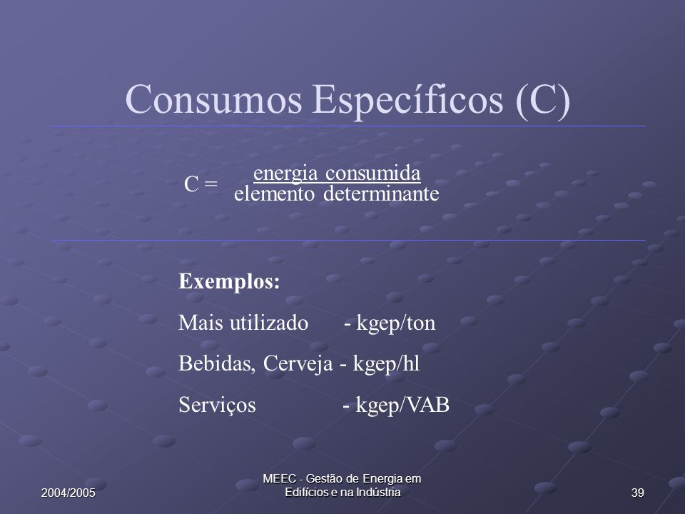 392004/2005 MEEC - Gestão de Energia em Edifícios e na Indústria Consumos Específicos (C) energia consumida elemento determinante C = Exemplos: Mais u