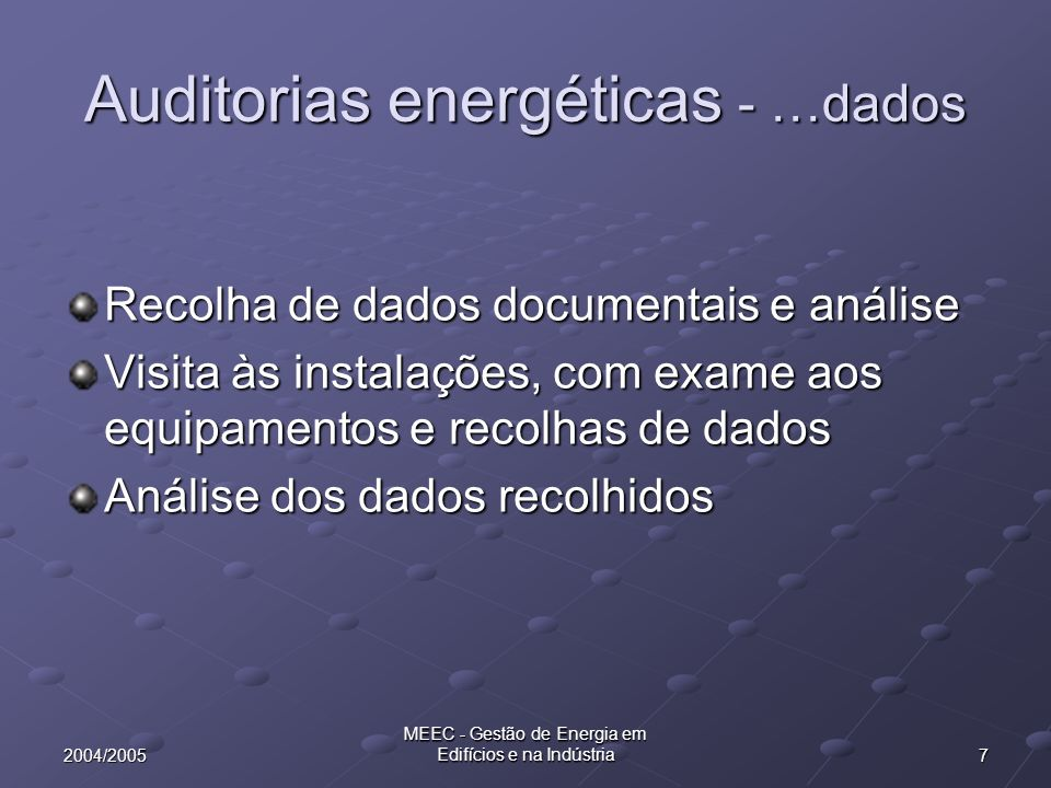 82004/2005 MEEC - Gestão de Energia em Edifícios e na Indústria Auditoria Energética - tipos Auditoria Sintética - Síntese dos consumos por vectores energéticos e encargos Auditoria genérica/deambulatória - Vistoria às condições de funcionamento das principais instalações (check-list resumida - medições) Auditoria analítica - Análise dos consumos por tipo de equipamento (check-list exaustiva) Auditoria tecnológica - Alterações nos processos