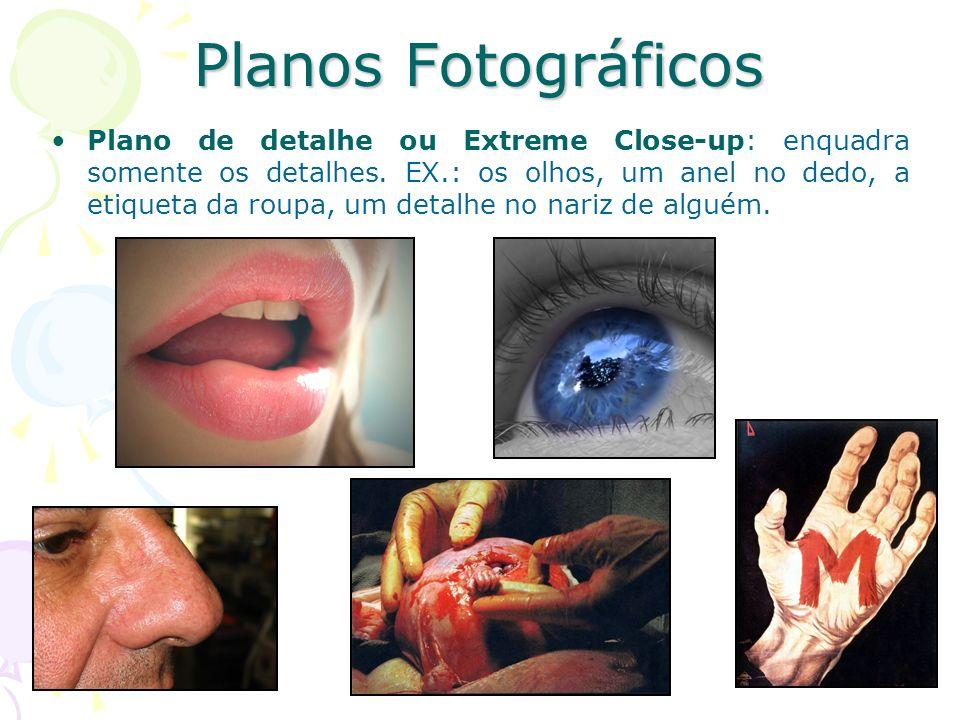 Planos Fotográficos Plano de detalhe ou Extreme Close-up: enquadra somente os detalhes. EX.: os olhos, um anel no dedo, a etiqueta da roupa, um detalh