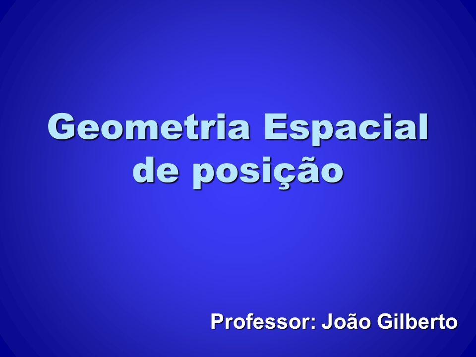 Geometria Espacial de posição Professor: João Gilberto