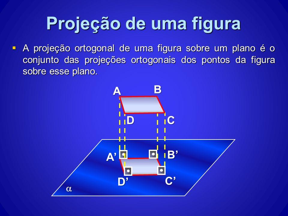 A projeção ortogonal de uma figura sobre um plano é o conjunto das projeções ortogonais dos pontos da figura sobre esse plano. A projeção ortogonal de