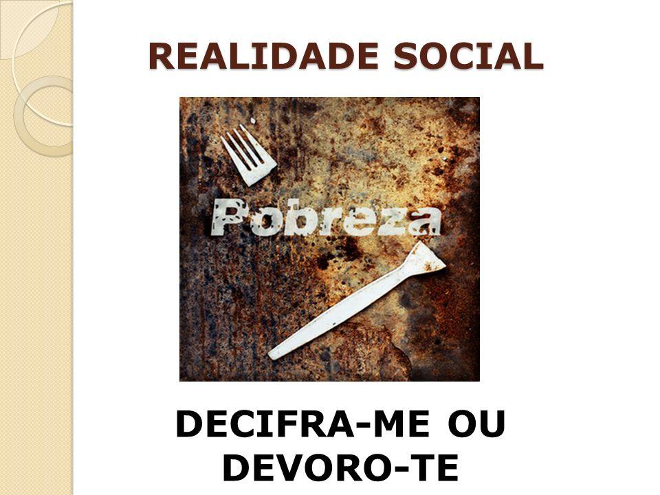 REALIDADE SOCIAL DECIFRA-ME OU DEVORO-TE