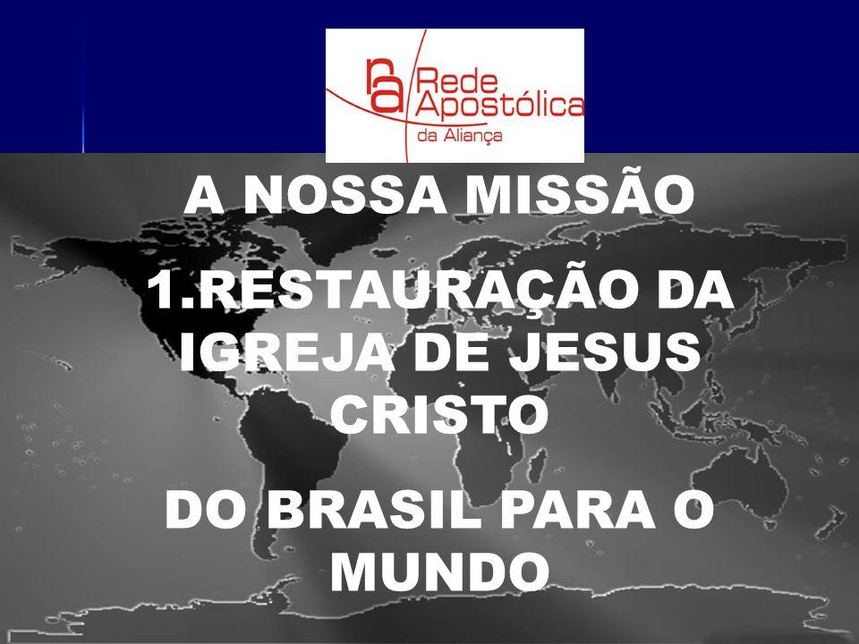 A NOSSA MISSÃO 1.RESTAURAÇÃO DA IGREJA DE JESUS CRISTO DO BRASIL PARA O MUNDO