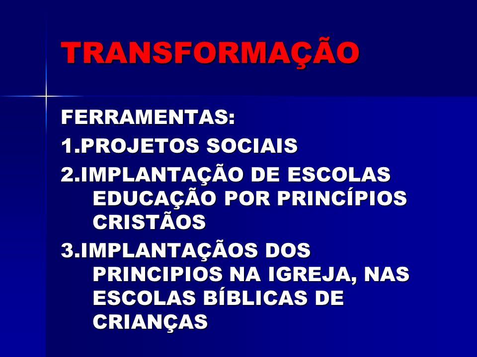TRANSFORMAÇÃO FERRAMENTAS: 1.PROJETOS SOCIAIS 2.IMPLANTAÇÃO DE ESCOLAS EDUCAÇÃO POR PRINCÍPIOS CRISTÃOS 3.IMPLANTAÇÃOS DOS PRINCIPIOS NA IGREJA, NAS E